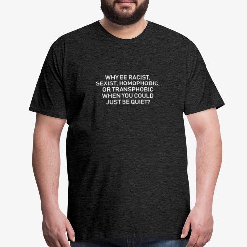 Why be racist sexist homophobic or transphobic - Men's Premium T-Shirt