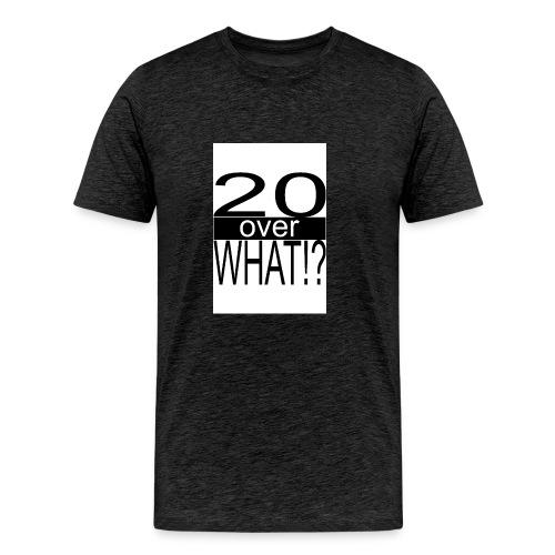 20 over WHAT Poster B W - Men's Premium T-Shirt