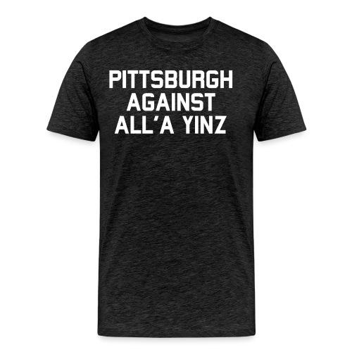 Pittsburgh Against All'a Yinz - Men's Premium T-Shirt
