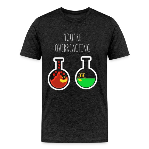 You are Overreacting Funny Chemistry T Shirt Desig - Men's Premium T-Shirt