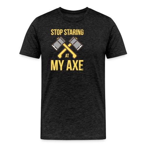 Stop Staring At My Axe - Men's Premium T-Shirt