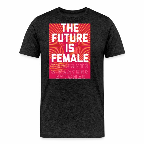 The future is female. Thoughts & Prayers B*tches. - Men's Premium T-Shirt