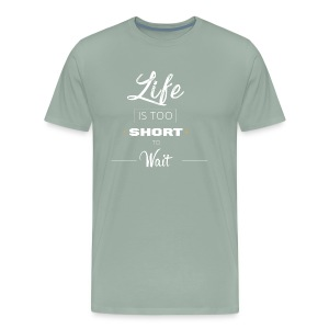 Life Is Too Short To Wait - Men's Premium T-Shirt