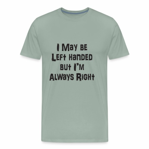 I may be left handed, but I'm always right! - Men's Premium T-Shirt