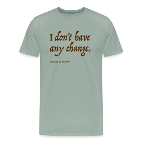 I don't have any change - Men's Premium T-Shirt