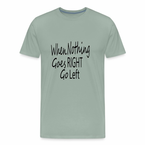When Nothing Goes RIGHT - Men's Premium T-Shirt
