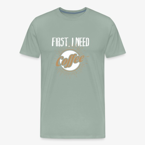 First, I Need Coffee Design for Coffee Lovers. - Men's Premium T-Shirt