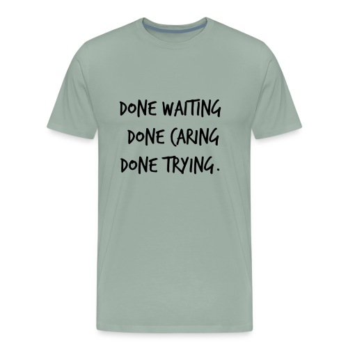 Done waiting, Done caring, Done trying Shirt - Men's Premium T-Shirt