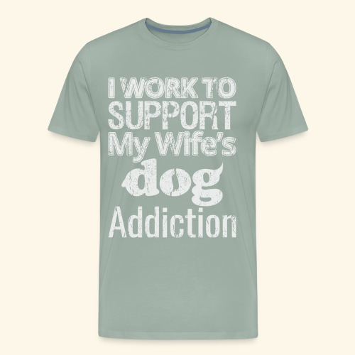 I Work To support My Wife's Dog Addiction - Men's Premium T-Shirt