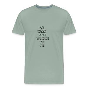 were you talking to me - Men's Premium T-Shirt