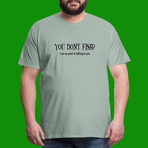 You Don't Fish - Men's Premium T-Shirt