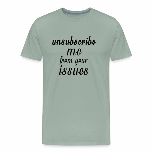 Unsubscribe Me From Your Issues - Men's Premium T-Shirt