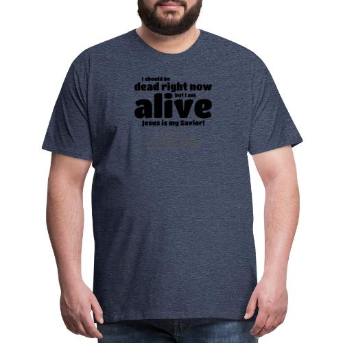 I Should be dead right now, but I am alive. - Men's Premium T-Shirt