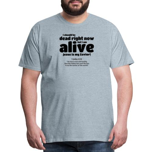 I Should be dead right now, but I am alive. - Men's Premium T-Shirt