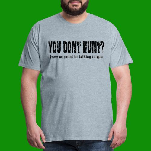 You Don't Hunt? - Men's Premium T-Shirt