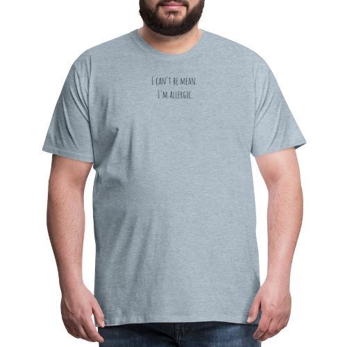 I can't be mean. I'm allergic - Men's Premium T-Shirt