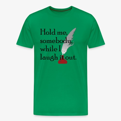 Hold me, somebody, while I laugh it out. - Men's Premium T-Shirt