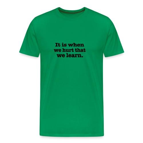 It is when we hurt - Men's Premium T-Shirt