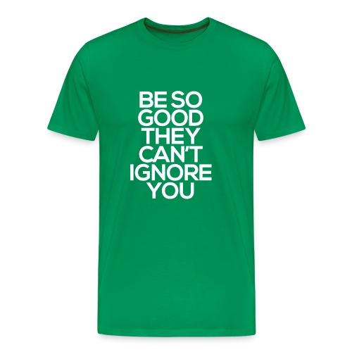 Be so good they can't ignore you - Men's Premium T-Shirt