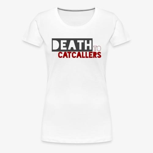 Death to Catcallers - Women's Premium T-Shirt