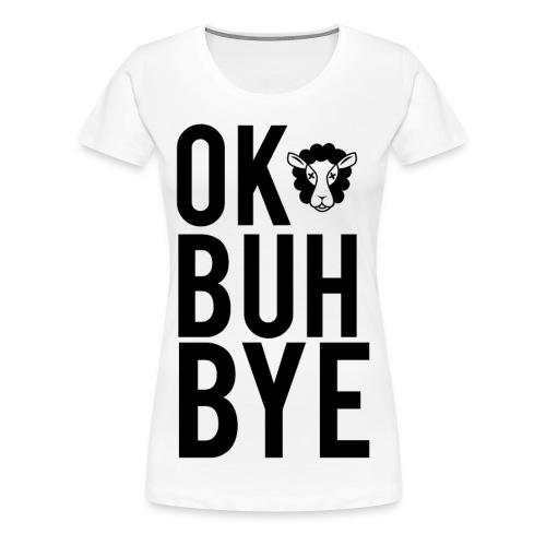Ok Buh Bye! - Women's Premium T-Shirt