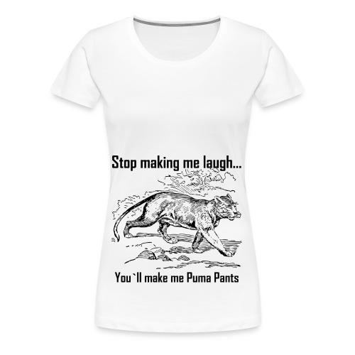 Stop Making me Laugh - Women's Premium T-Shirt