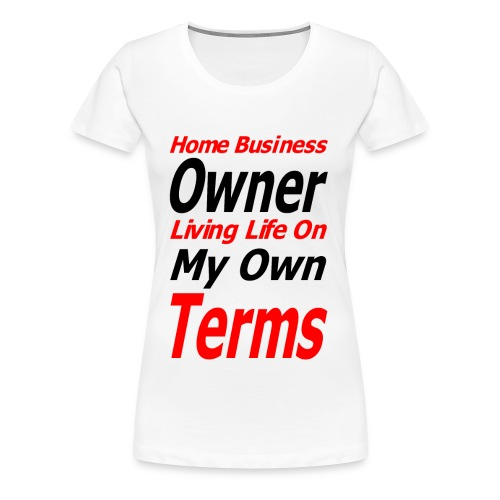 Home Business Owner Living Life On My Own Terms - Women's Premium T-Shirt
