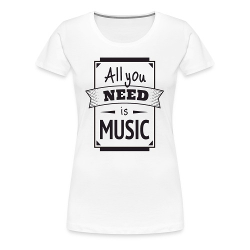 Funny All You Need Is Music Quote Singing, Singer - Women's Premium T-Shirt