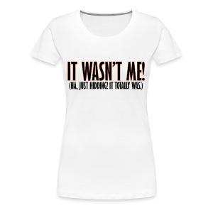 It Wasn't Me - Women's Premium T-Shirt