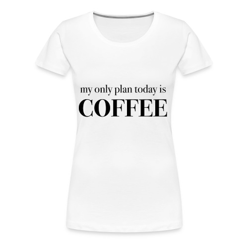 my only plan for today is COFFEE - Tee - Women's Premium T-Shirt