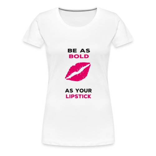 BE AS BOLD AS YOUR LIPSTICK - Women's Premium T-Shirt