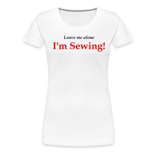 Leave Me Alone I'm Sewing! - Women's Premium T-Shirt