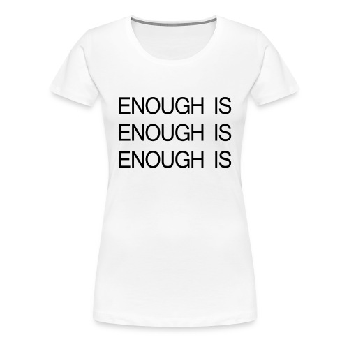ENOUGH IS ENOUGH IS ENOUGH IS - Women's Premium T-Shirt