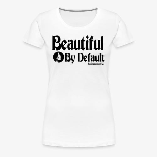 Beautiful By Default (Black) - Women's Premium T-Shirt