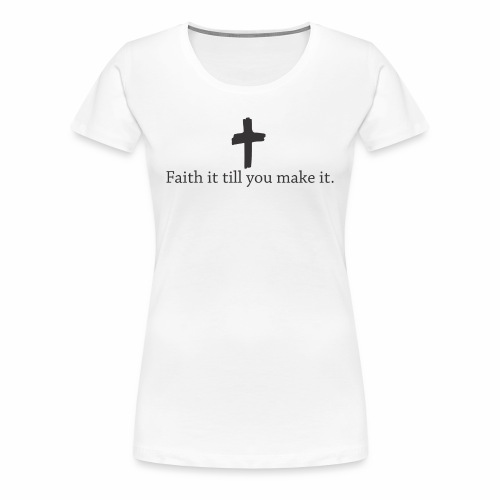 Faith it till you make it. - Women's Premium T-Shirt