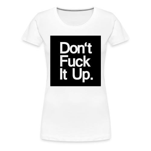 dont fuck it up - Women's Premium T-Shirt