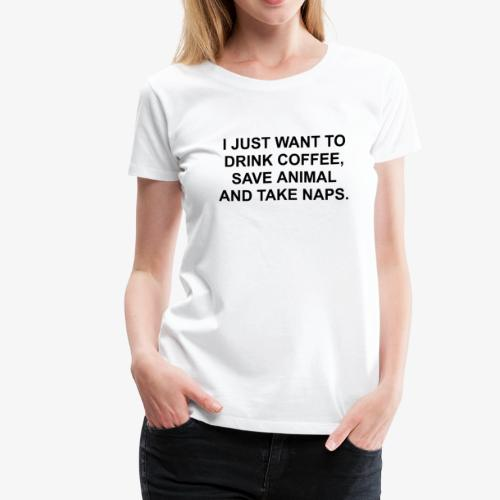 I JUST WANT TO DRINK COFFEE SAVE ANIMALS AND TAKE - Women's Premium T-Shirt