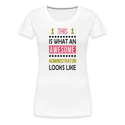 Administrator awesome looks funny birthday gift - Women's Premium T-Shirt