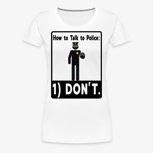 Don't Talk to Police! - Women's Premium T-Shirt