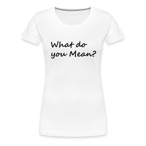 What do you Mean - Women's Premium T-Shirt