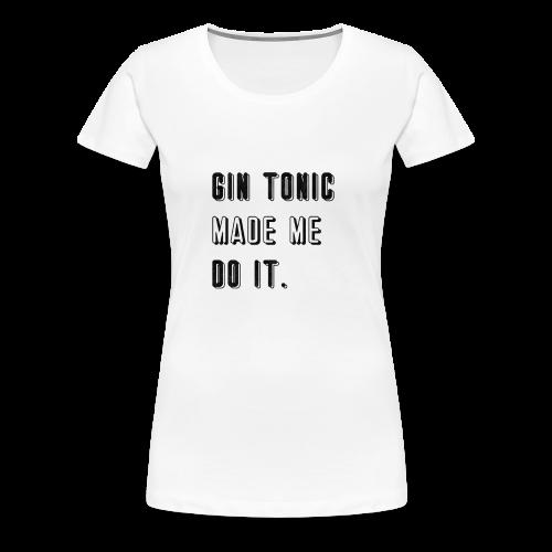 Gin Tonic Made Me Do It - Women's Premium T-Shirt