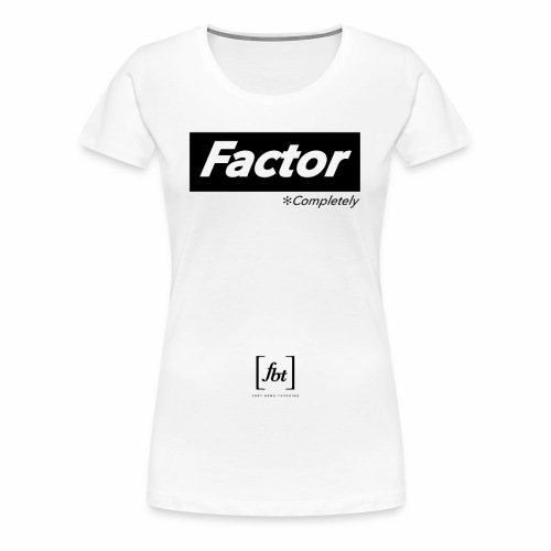 Factor Completely [fbt] - Women's Premium T-Shirt