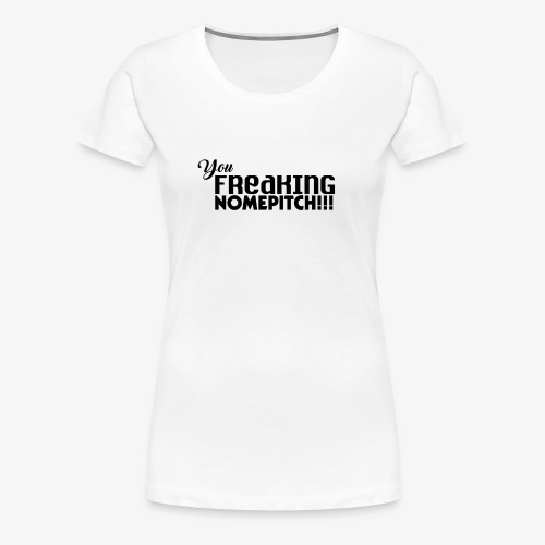 You Freaking NomePitch! - Women's Premium T-Shirt