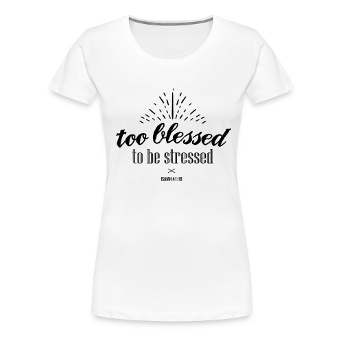 Too blessed to be stressed - Women's Premium T-Shirt