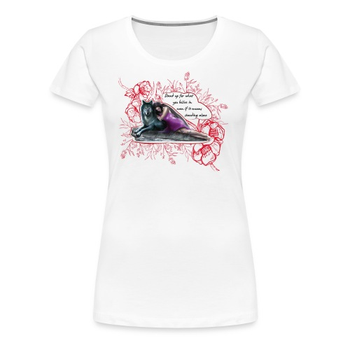 Stand Up For What You Believe In - Women's Premium T-Shirt