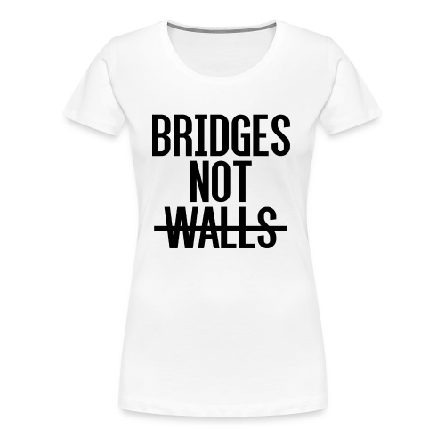 Bridges not Walls - Women's Premium T-Shirt