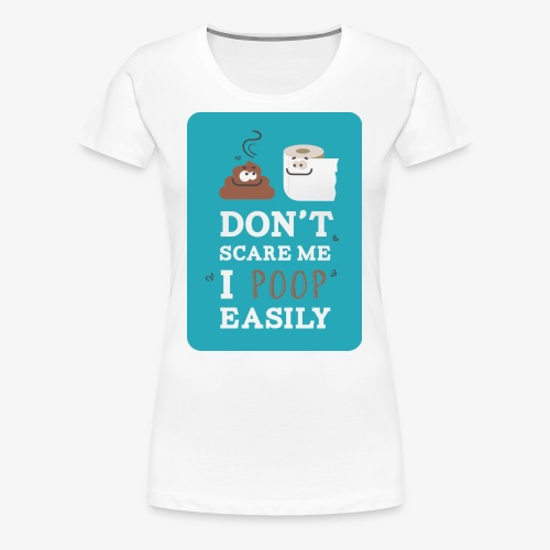 Don`t scare me I poop easily - Women's Premium T-Shirt