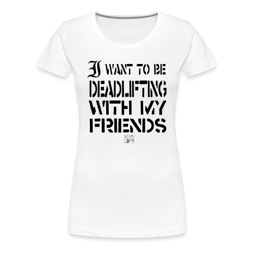 I want To Be Deadlifting With My Friends - Women's Premium T-Shirt