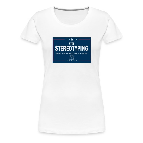Stop Stereotyping Make the world great again - Women's Premium T-Shirt