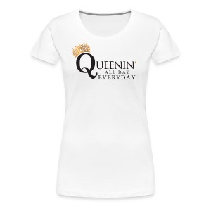 Queenin' All Day Everyday - Women's Premium T-Shirt